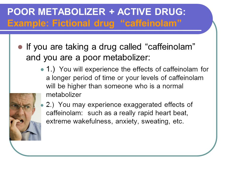 POOR METABOLIZER + ACTIVE DRUG: Example: Fictional drug caffeinolam If you are taking a drug called caffeinolam and you are a poor metabolizer: 1.) You will experience the effects of caffeinolam for a longer period of time or your levels of caffeinolam will be higher than someone who is a normal metabolizer 2.) You may experience exaggerated effects of caffeinolam: such as a really rapid heart beat, extreme wakefulness, anxiety, sweating, etc.