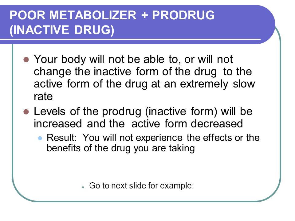 POOR METABOLIZER + PRODRUG (INACTIVE DRUG) Your body will not be able to, or will not change the inactive form of the drug to the active form of the drug at an extremely slow rate Levels of the prodrug (inactive form) will be increased and the active form decreased Result: You will not experience the effects or the benefits of the drug you are taking Go to next slide for example: