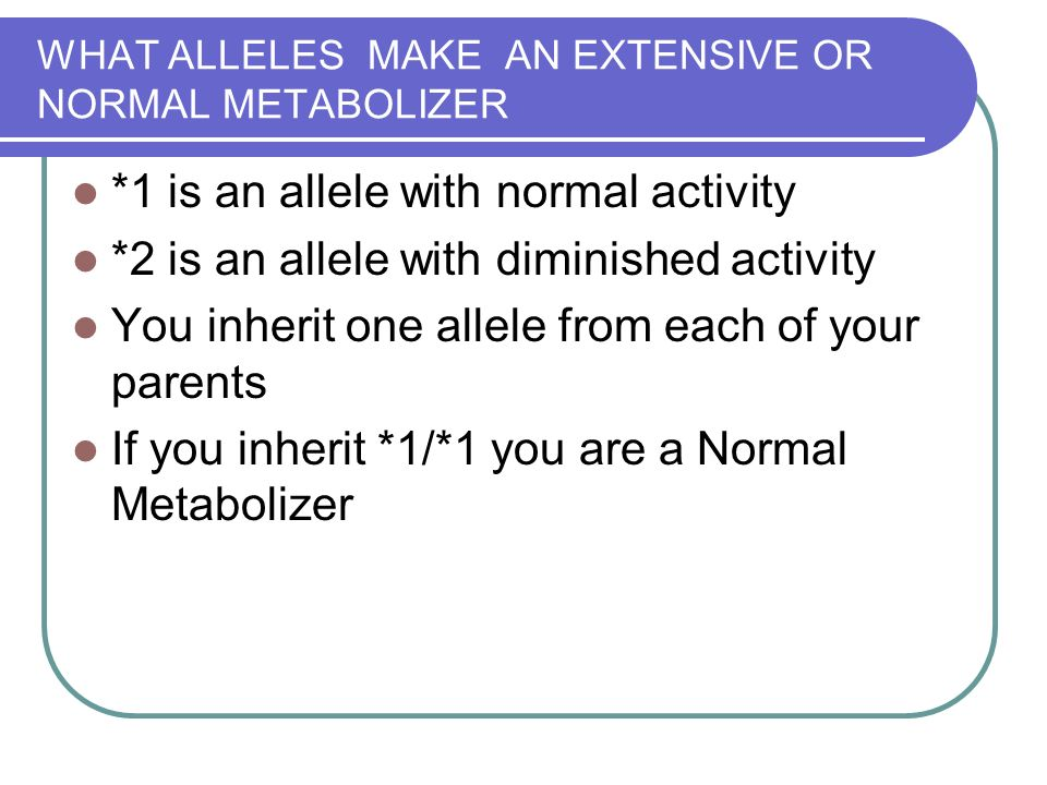 WHAT ALLELES MAKE AN EXTENSIVE OR NORMAL METABOLIZER *1 is an allele with normal activity *2 is an allele with diminished activity You inherit one allele from each of your parents If you inherit *1/*1 you are a Normal Metabolizer