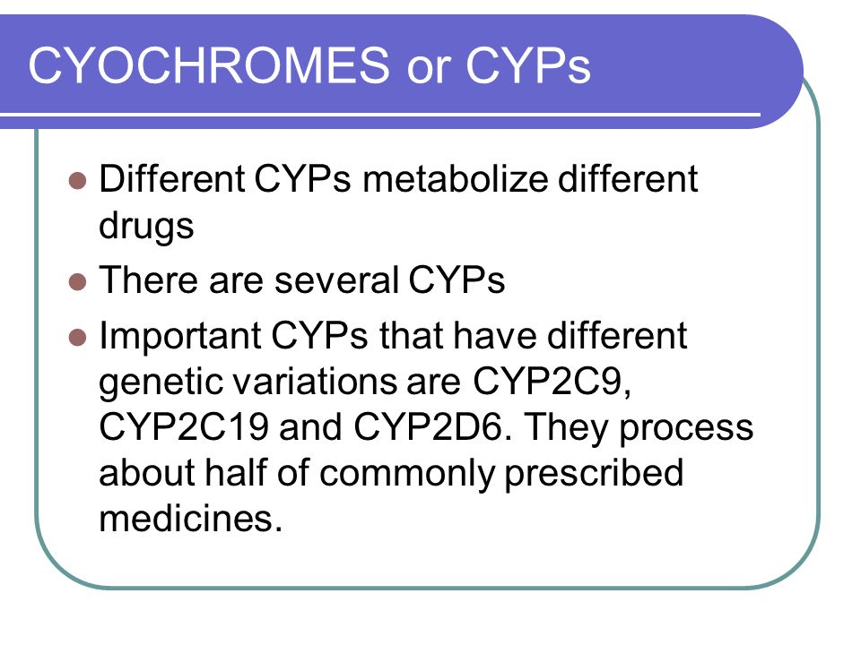 CYOCHROMES or CYPs Different CYPs metabolize different drugs There are several CYPs Important CYPs that have different genetic variations are CYP2C9, CYP2C19 and CYP2D6.
