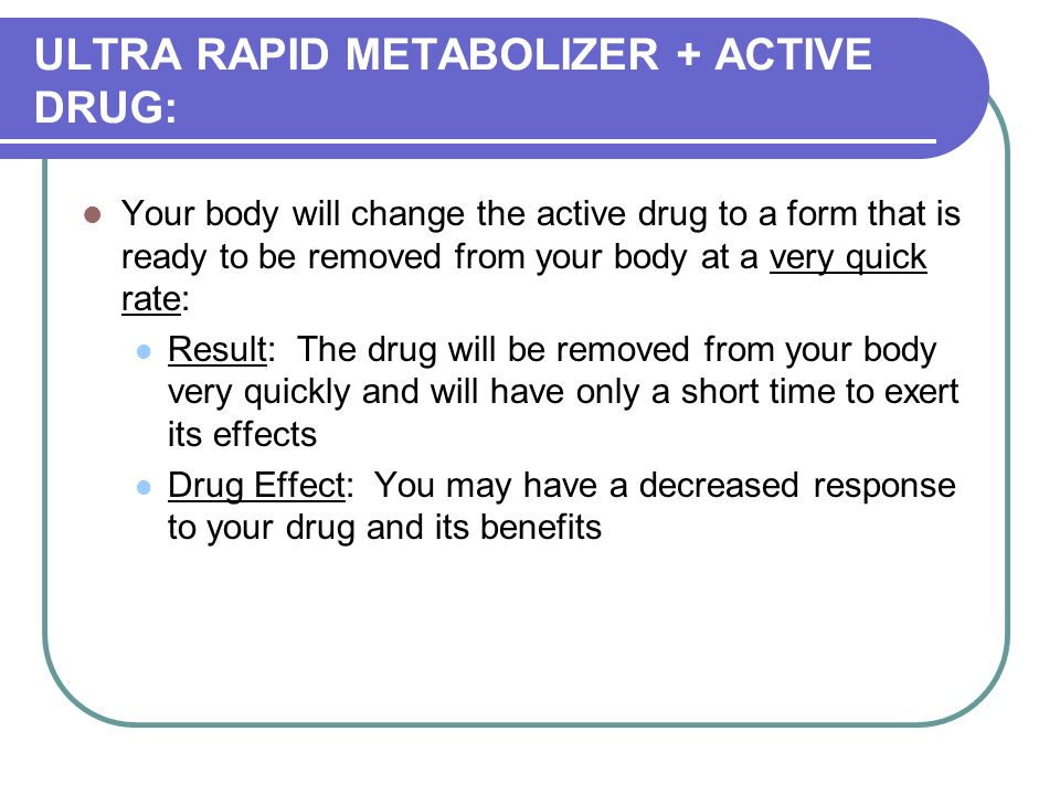 ULTRA RAPID METABOLIZER + ACTIVE DRUG: Your body will change the active drug to a form that is ready to be removed from your body at a very quick rate: Result: The drug will be removed from your body very quickly and will have only a short time to exert its effects Drug Effect: You may have a decreased response to your drug and its benefits