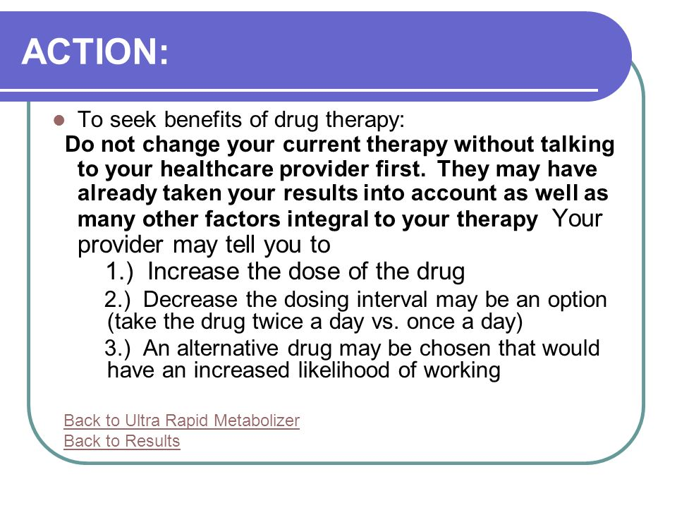 ACTION: To seek benefits of drug therapy: Do not change your current therapy without talking to your healthcare provider first.