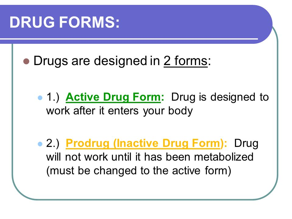 DRUG FORMS: Drugs are designed in 2 forms: 1.) Active Drug Form: Drug is designed to work after it enters your body 2.) Prodrug (Inactive Drug Form): Drug will not work until it has been metabolized (must be changed to the active form)