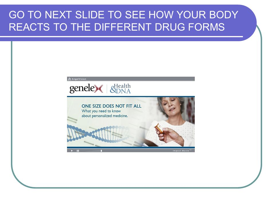 GO TO NEXT SLIDE TO SEE HOW YOUR BODY REACTS TO THE DIFFERENT DRUG FORMS