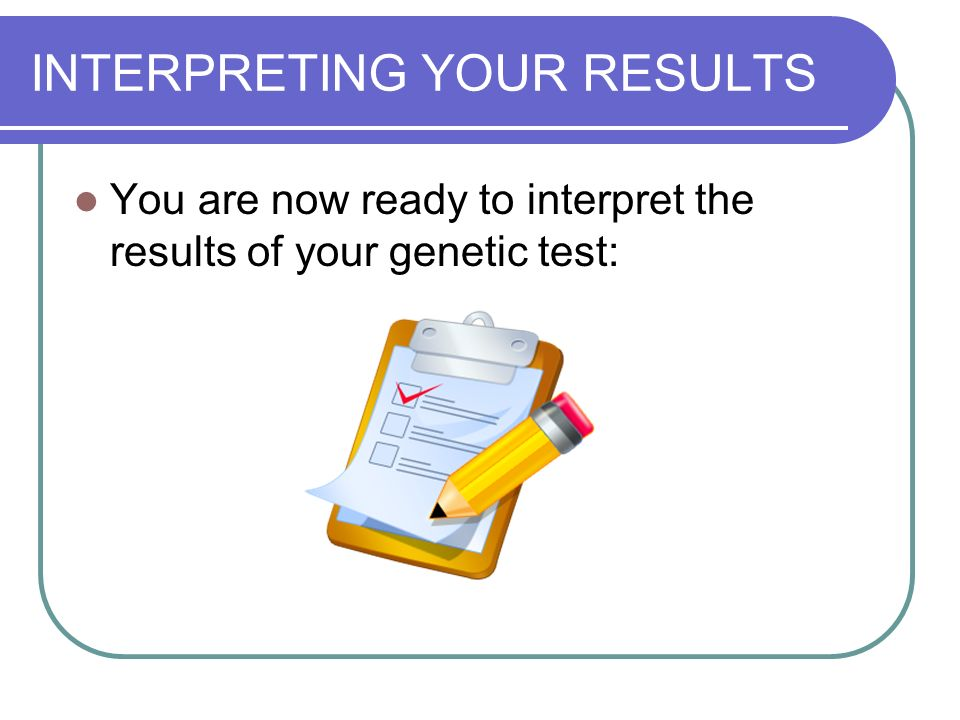 INTERPRETING YOUR RESULTS You are now ready to interpret the results of your genetic test: