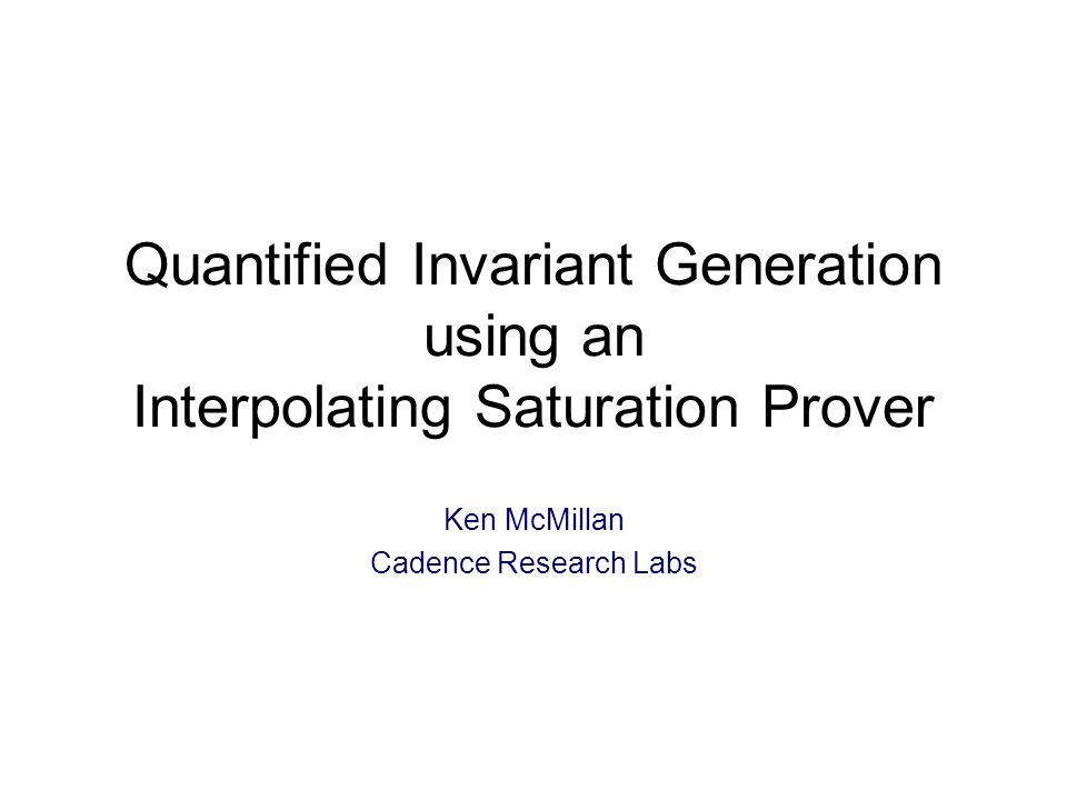 Quantified Invariant Generation using an Interpolating Saturation Prover Ken McMillan Cadence Research Labs TexPoint fonts used in EMF: A A A A A
