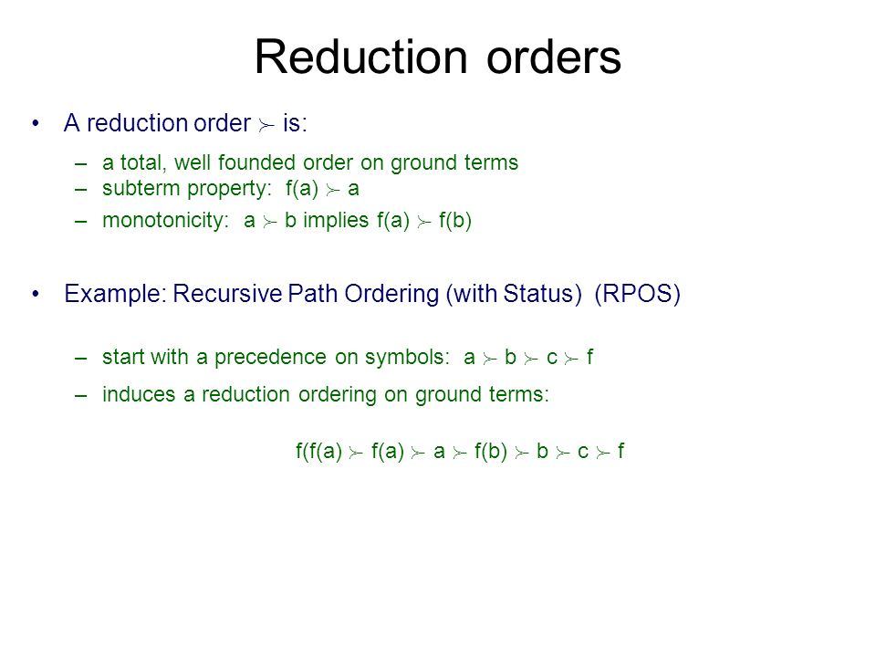 Reduction orders A reduction order  is: –a total, well founded order on ground terms –subterm property: f(a)  a –monotonicity: a  b implies f(a)  f(b) Example: Recursive Path Ordering (with Status) (RPOS) –start with a precedence on symbols: a  b  c  f –induces a reduction ordering on ground terms: f(f(a)  f(a)  a  f(b)  b  c  f