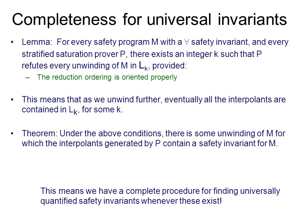 Completeness for universal invariants Lemma: For every safety program M with a 8 safety invariant, and every stratified saturation prover P, there exists an integer k such that P refutes every unwinding of M in L k, provided: – The reduction ordering is oriented properly This means that as we unwind further, eventually all the interpolants are contained in L k, for some k.
