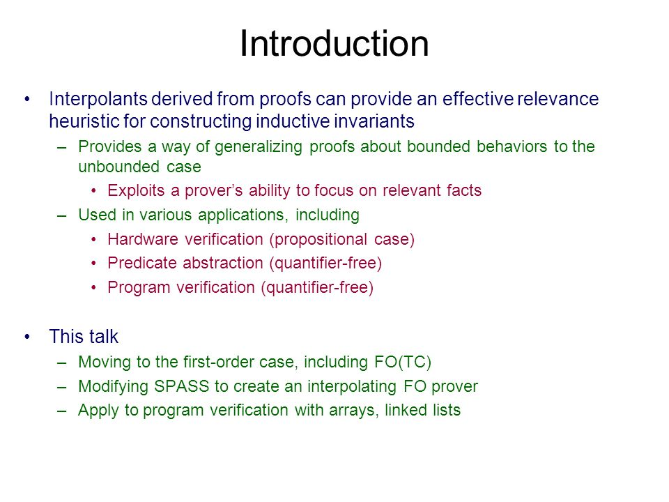 Introduction Interpolants derived from proofs can provide an effective relevance heuristic for constructing inductive invariants –Provides a way of generalizing proofs about bounded behaviors to the unbounded case Exploits a provers ability to focus on relevant facts –Used in various applications, including Hardware verification (propositional case) Predicate abstraction (quantifier-free) Program verification (quantifier-free) This talk –Moving to the first-order case, including FO(TC) –Modifying SPASS to create an interpolating FO prover –Apply to program verification with arrays, linked lists