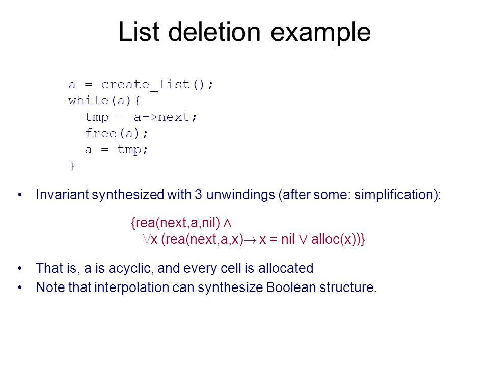 List deletion example Invariant synthesized with 3 unwindings (after some: simplification): a = create_list(); while(a){ tmp = a->next; free(a); a = tmp; } {rea(next,a,nil) ^ 8 x (rea(next,a,x) .