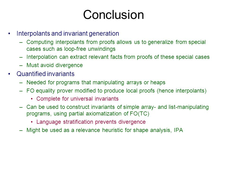 Conclusion Interpolants and invariant generation –Computing interpolants from proofs allows us to generalize from special cases such as loop-free unwindings –Interpolation can extract relevant facts from proofs of these special cases –Must avoid divergence Quantified invariants –Needed for programs that manipulating arrays or heaps –FO equality prover modified to produce local proofs (hence interpolants) Complete for universal invariants –Can be used to construct invariants of simple array- and list-manipulating programs, using partial axiomatization of FO(TC) Language stratification prevents divergence –Might be used as a relevance heuristic for shape analysis, IPA