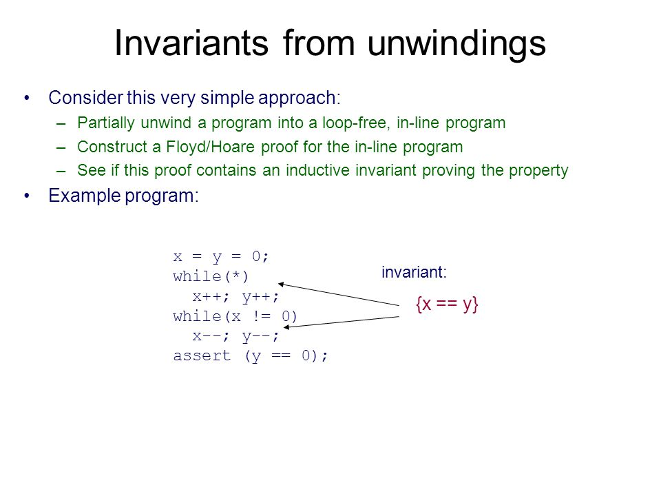 Invariants from unwindings Consider this very simple approach: –Partially unwind a program into a loop-free, in-line program –Construct a Floyd/Hoare proof for the in-line program –See if this proof contains an inductive invariant proving the property Example program: x = y = 0; while(*) x++; y++; while(x != 0) x--; y--; assert (y == 0); {x == y} invariant: