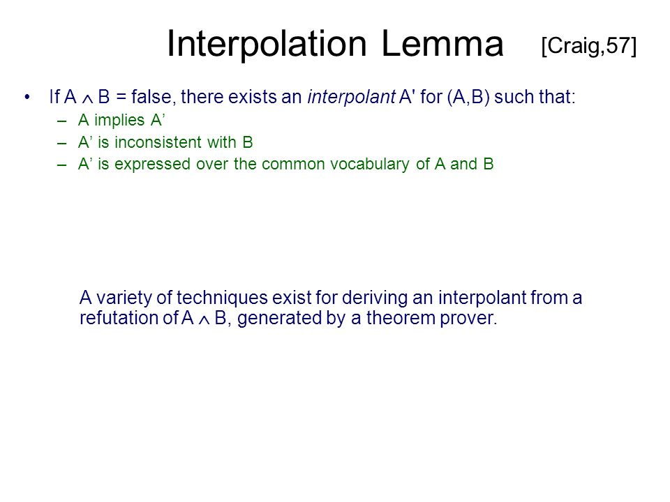 Interpolation Lemma If A B = false, there exists an interpolant A for (A,B) such that: –A implies A –A is inconsistent with B –A is expressed over the common vocabulary of A and B [Craig,57] A variety of techniques exist for deriving an interpolant from a refutation of A B, generated by a theorem prover.