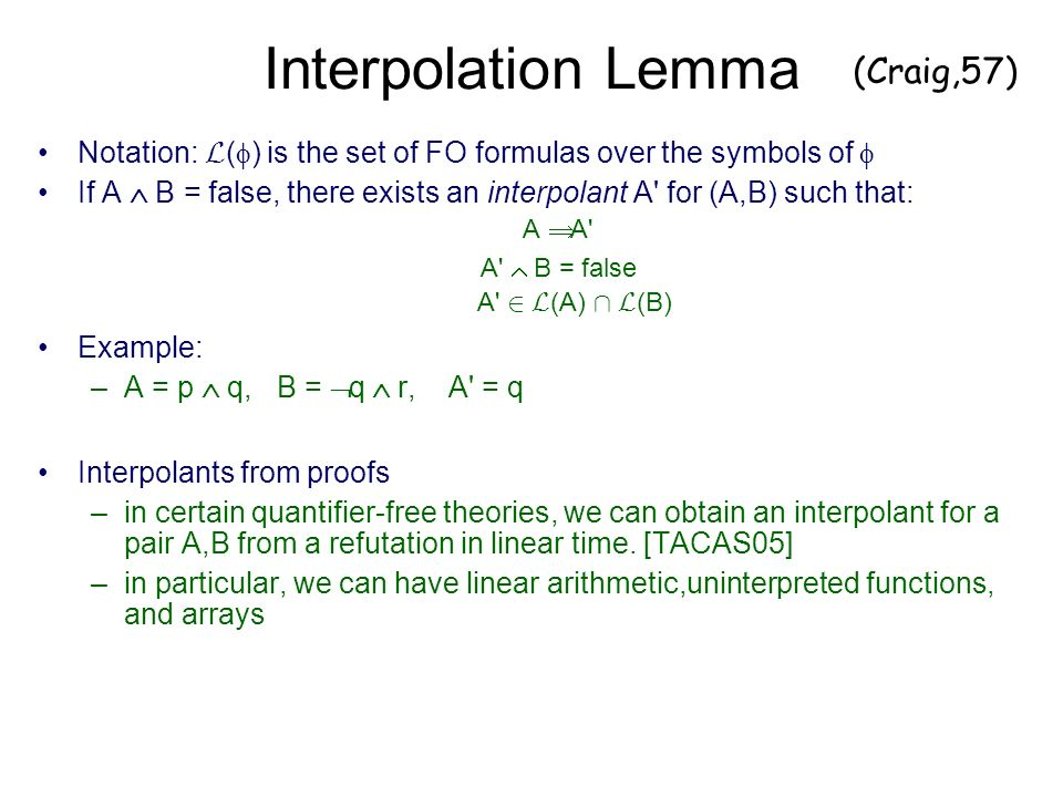Interpolation Lemma Notation: L ( ) is the set of FO formulas over the symbols of If A B = false, there exists an interpolant A for (A,B) such that: A A A B = false A 2 L (A) Å L (B) Example: –A = p q, B = q r, A = q Interpolants from proofs –in certain quantifier-free theories, we can obtain an interpolant for a pair A,B from a refutation in linear time.