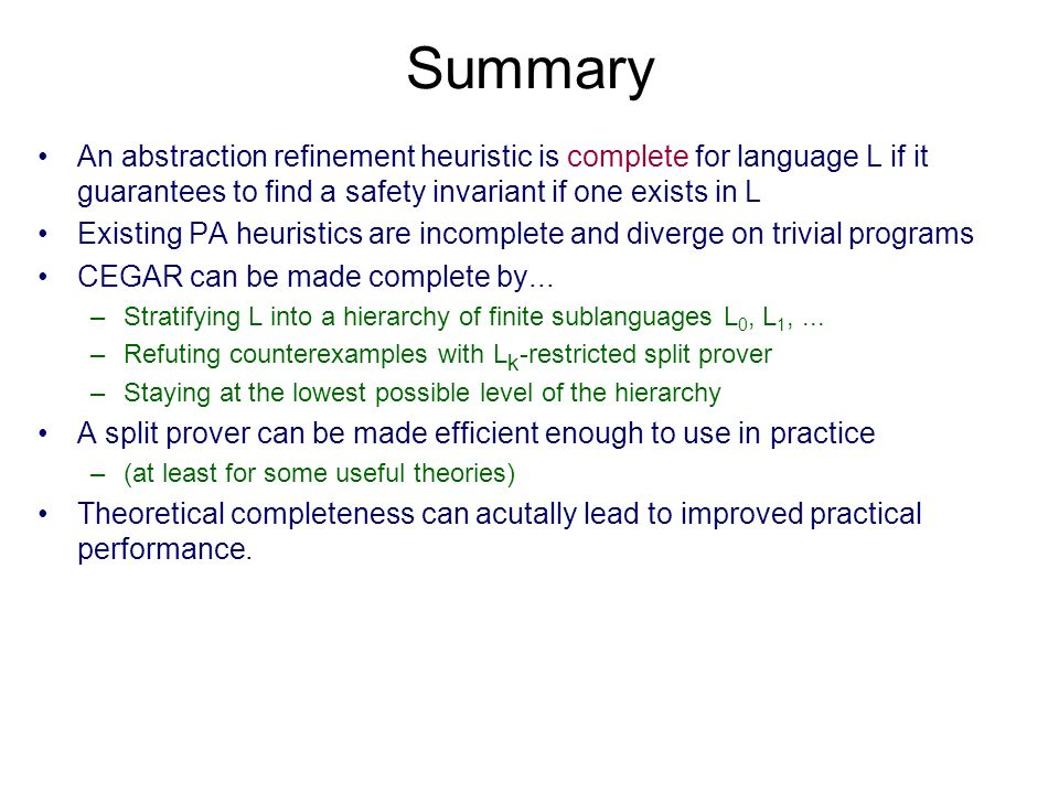 Summary An abstraction refinement heuristic is complete for language L if it guarantees to find a safety invariant if one exists in L Existing PA heuristics are incomplete and diverge on trivial programs CEGAR can be made complete by...