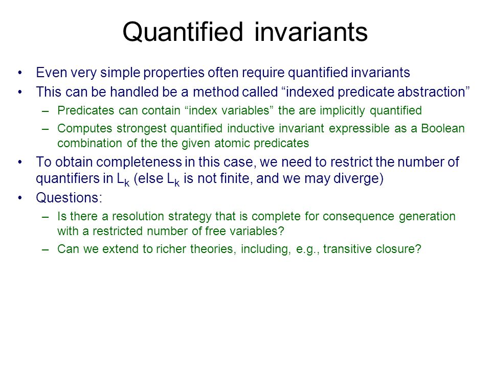 Quantified invariants Even very simple properties often require quantified invariants This can be handled be a method called indexed predicate abstraction –Predicates can contain index variables the are implicitly quantified –Computes strongest quantified inductive invariant expressible as a Boolean combination of the the given atomic predicates To obtain completeness in this case, we need to restrict the number of quantifiers in L k (else L k is not finite, and we may diverge) Questions: –Is there a resolution strategy that is complete for consequence generation with a restricted number of free variables.