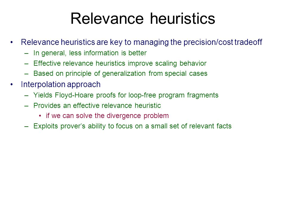 Relevance heuristics Relevance heuristics are key to managing the precision/cost tradeoff –In general, less information is better –Effective relevance heuristics improve scaling behavior –Based on principle of generalization from special cases Interpolation approach –Yields Floyd-Hoare proofs for loop-free program fragments –Provides an effective relevance heuristic if we can solve the divergence problem –Exploits provers ability to focus on a small set of relevant facts
