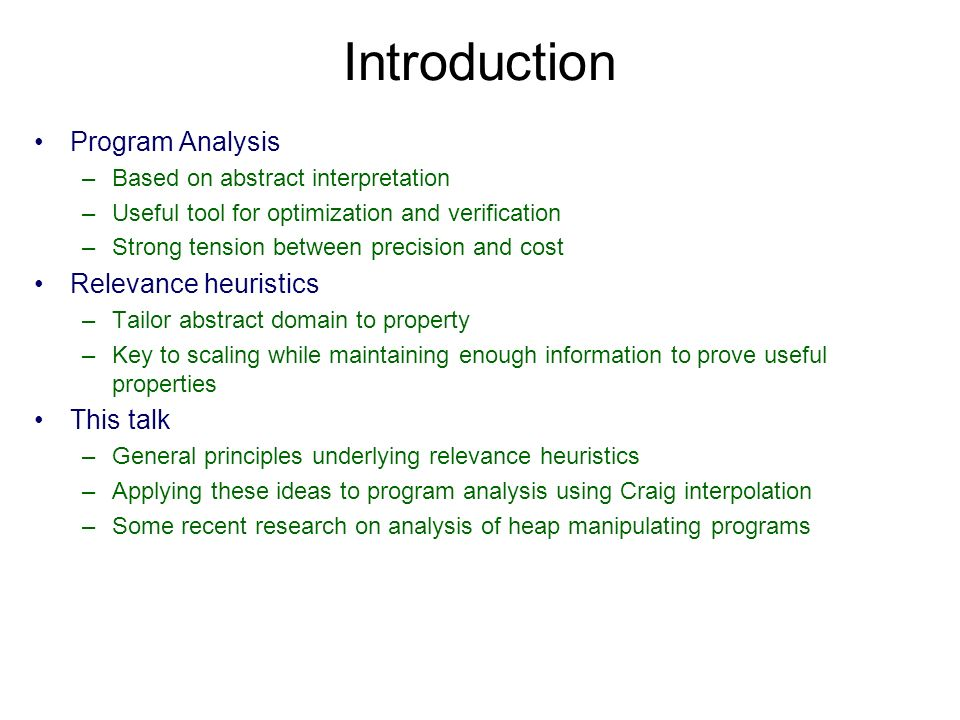 Introduction Program Analysis –Based on abstract interpretation –Useful tool for optimization and verification –Strong tension between precision and cost Relevance heuristics –Tailor abstract domain to property –Key to scaling while maintaining enough information to prove useful properties This talk –General principles underlying relevance heuristics –Applying these ideas to program analysis using Craig interpolation –Some recent research on analysis of heap manipulating programs