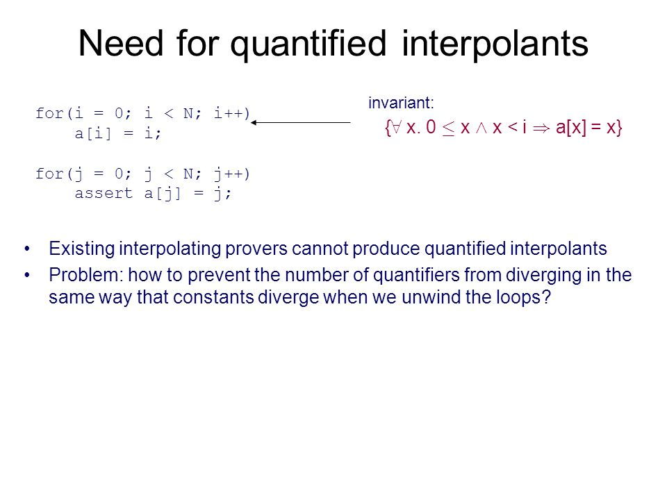 Need for quantified interpolants Existing interpolating provers cannot produce quantified interpolants Problem: how to prevent the number of quantifiers from diverging in the same way that constants diverge when we unwind the loops.