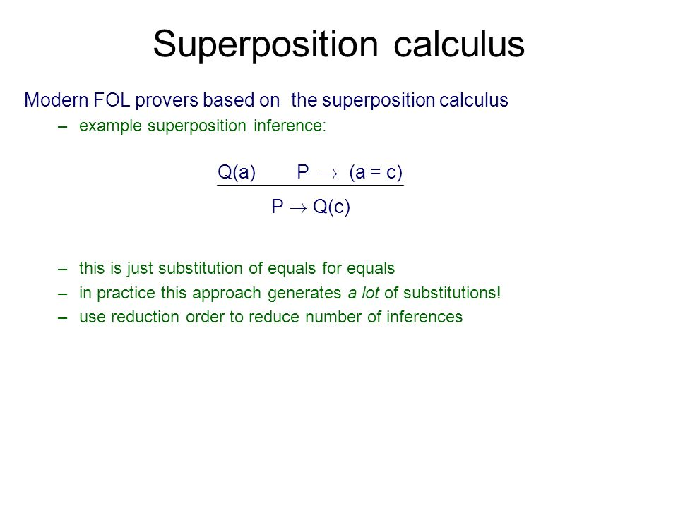 Superposition calculus Modern FOL provers based on the superposition calculus –example superposition inference: – –this is just substitution of equals for equals – –in practice this approach generates a lot of substitutions.