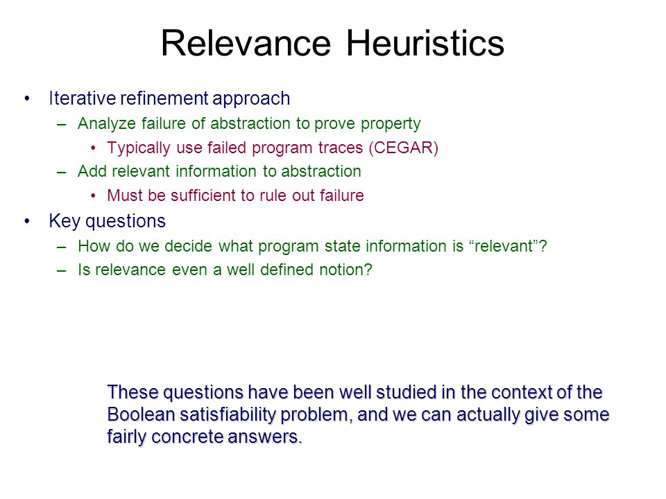 Relevance Heuristics Iterative refinement approach –Analyze failure of abstraction to prove property Typically use failed program traces (CEGAR) –Add relevant information to abstraction Must be sufficient to rule out failure Key questions –How do we decide what program state information is relevant.