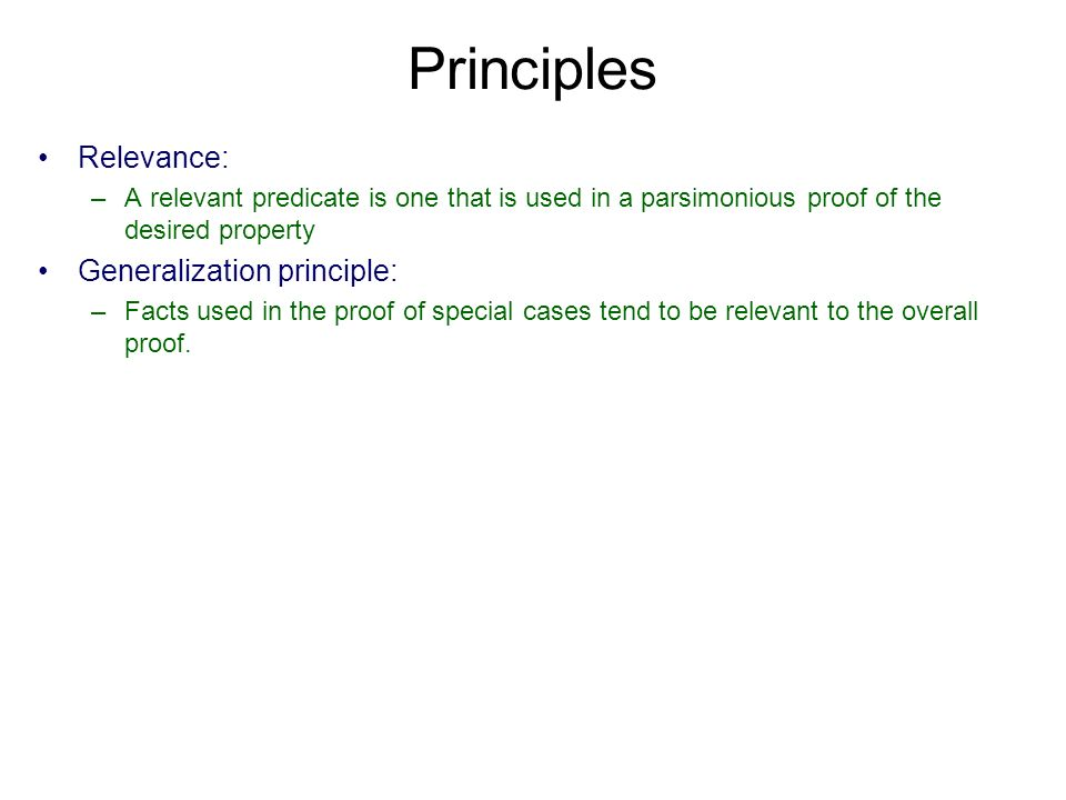 Principles Relevance: –A relevant predicate is one that is used in a parsimonious proof of the desired property Generalization principle: –Facts used in the proof of special cases tend to be relevant to the overall proof.