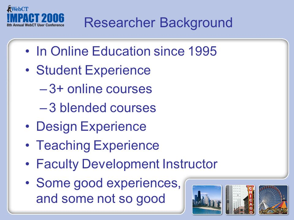 Researcher Background In Online Education since 1995 Student Experience –3+ online courses –3 blended courses Design Experience Teaching Experience Faculty Development Instructor Some good experiences, and some not so good
