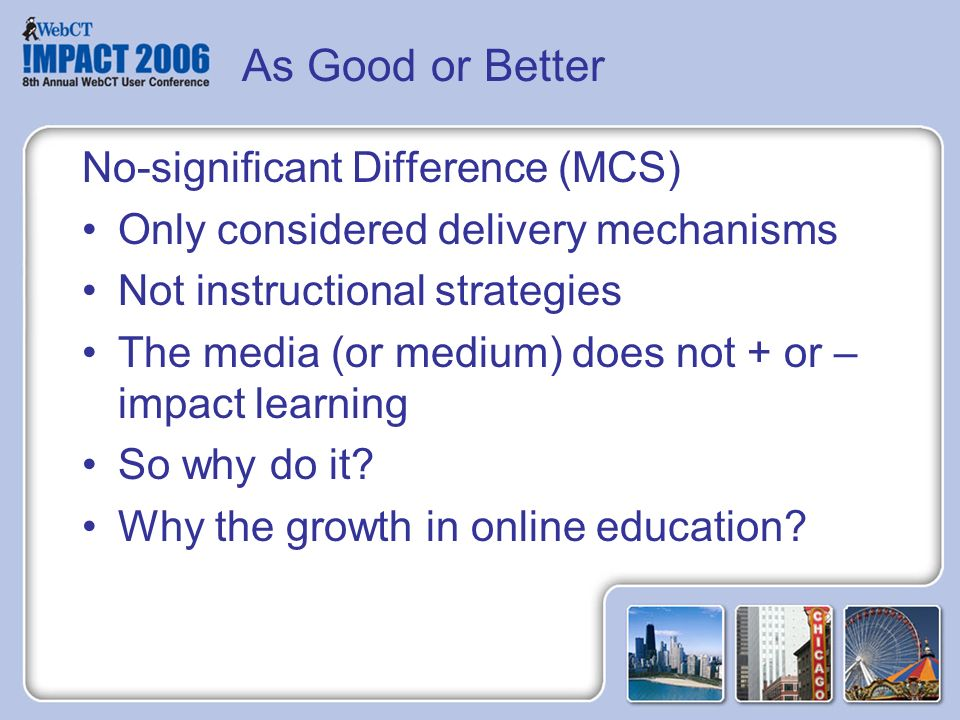 As Good or Better No-significant Difference (MCS) Only considered delivery mechanisms Not instructional strategies The media (or medium) does not + or – impact learning So why do it.