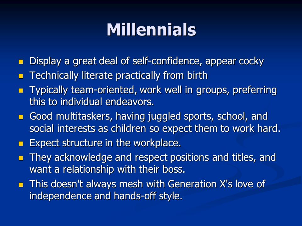 Millennials Display a great deal of self-confidence, appear cocky Display a great deal of self-confidence, appear cocky Technically literate practically from birth Technically literate practically from birth Typically team-oriented, work well in groups, preferring this to individual endeavors.