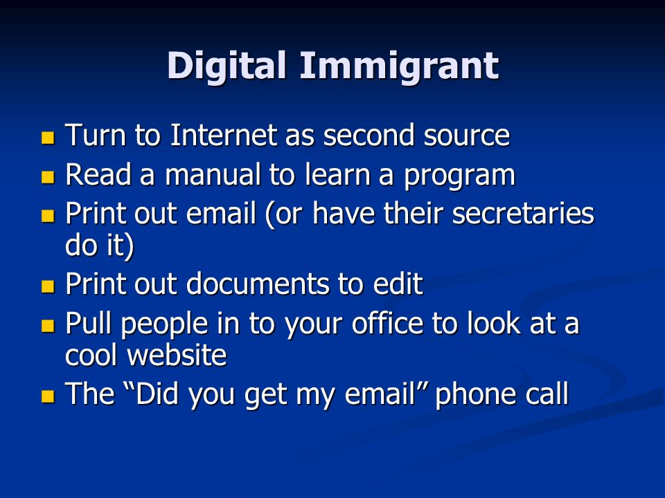 Digital Immigrant Turn to Internet as second source Turn to Internet as second source Read a manual to learn a program Read a manual to learn a program Print out  (or have their secretaries do it) Print out  (or have their secretaries do it) Print out documents to edit Print out documents to edit Pull people in to your office to look at a cool website Pull people in to your office to look at a cool website The Did you get my  phone call The Did you get my  phone call