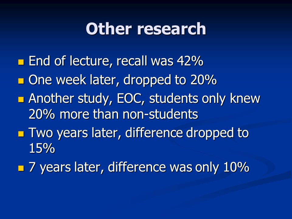 Other research End of lecture, recall was 42% End of lecture, recall was 42% One week later, dropped to 20% One week later, dropped to 20% Another study, EOC, students only knew 20% more than non-students Another study, EOC, students only knew 20% more than non-students Two years later, difference dropped to 15% Two years later, difference dropped to 15% 7 years later, difference was only 10% 7 years later, difference was only 10%