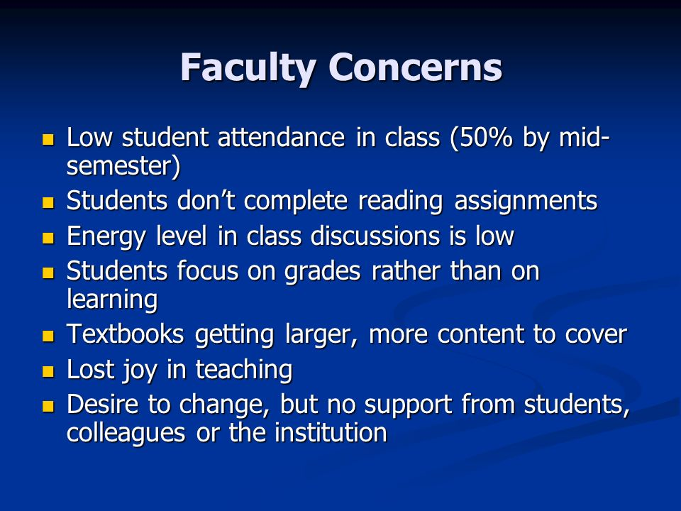 Faculty Concerns Low student attendance in class (50% by mid- semester) Low student attendance in class (50% by mid- semester) Students dont complete reading assignments Students dont complete reading assignments Energy level in class discussions is low Energy level in class discussions is low Students focus on grades rather than on learning Students focus on grades rather than on learning Textbooks getting larger, more content to cover Textbooks getting larger, more content to cover Lost joy in teaching Lost joy in teaching Desire to change, but no support from students, colleagues or the institution Desire to change, but no support from students, colleagues or the institution