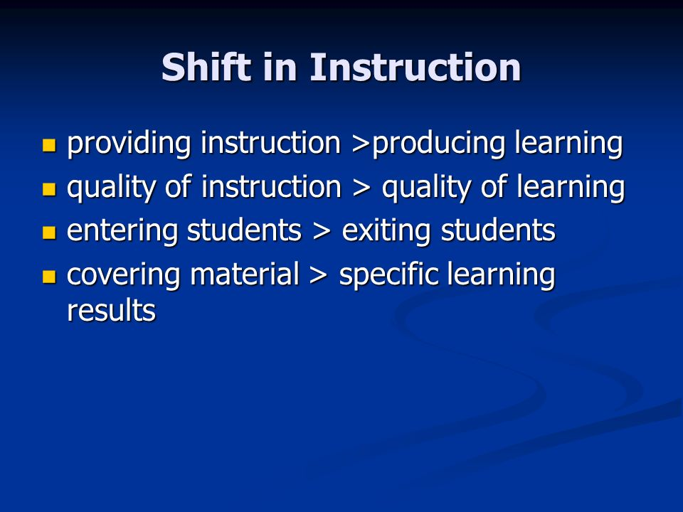 Shift in Instruction providing instruction >producing learning providing instruction >producing learning quality of instruction > quality of learning quality of instruction > quality of learning entering students > exiting students entering students > exiting students covering material > specific learning results covering material > specific learning results