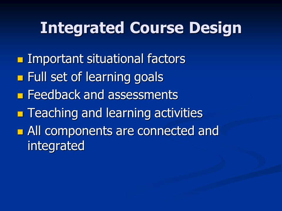 Integrated Course Design Important situational factors Important situational factors Full set of learning goals Full set of learning goals Feedback and assessments Feedback and assessments Teaching and learning activities Teaching and learning activities All components are connected and integrated All components are connected and integrated