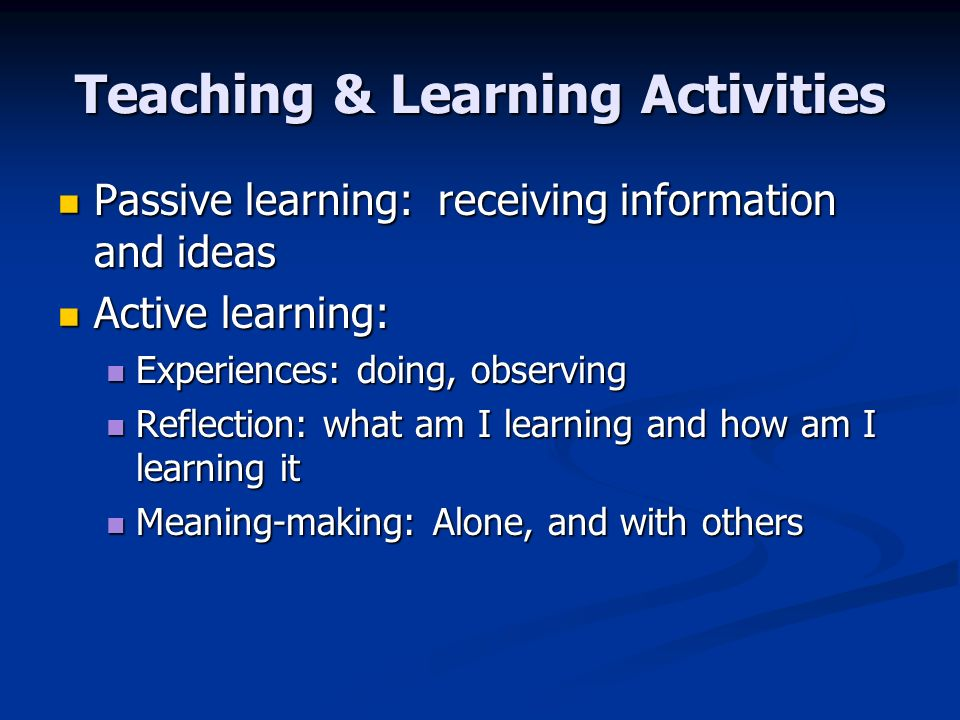 Teaching & Learning Activities Passive learning: receiving information and ideas Passive learning: receiving information and ideas Active learning: Active learning: Experiences: doing, observing Experiences: doing, observing Reflection: what am I learning and how am I learning it Reflection: what am I learning and how am I learning it Meaning-making: Alone, and with others Meaning-making: Alone, and with others