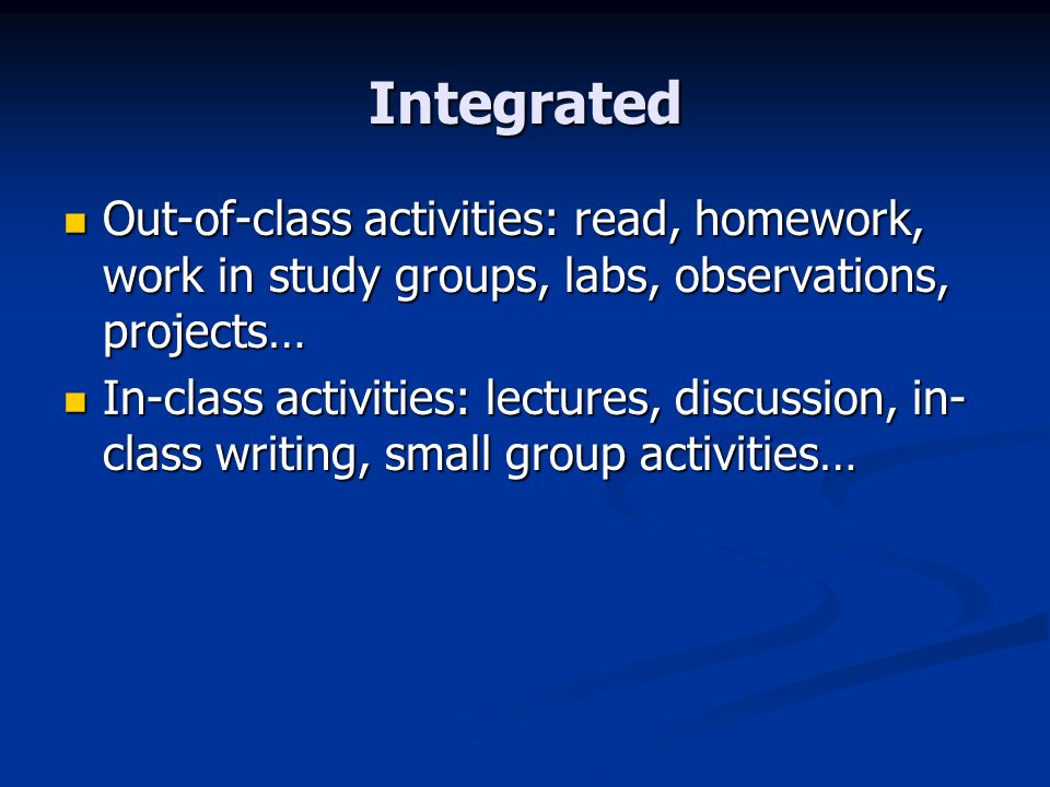 Integrated Out-of-class activities: read, homework, work in study groups, labs, observations, projects… Out-of-class activities: read, homework, work in study groups, labs, observations, projects… In-class activities: lectures, discussion, in- class writing, small group activities… In-class activities: lectures, discussion, in- class writing, small group activities…
