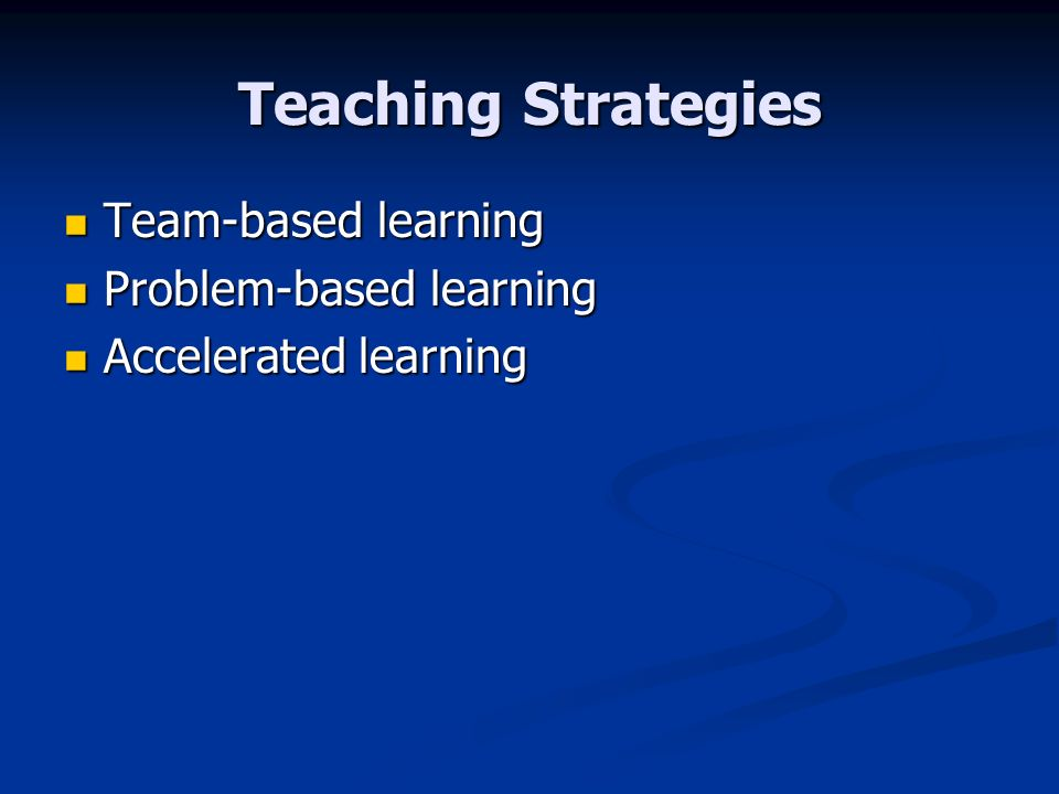 Teaching Strategies Team-based learning Team-based learning Problem-based learning Problem-based learning Accelerated learning Accelerated learning