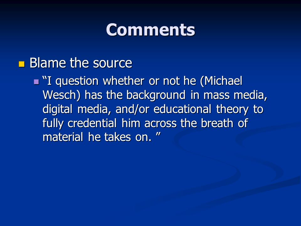 Comments Blame the source Blame the source I question whether or not he (Michael Wesch) has the background in mass media, digital media, and/or educational theory to fully credential him across the breath of material he takes on.