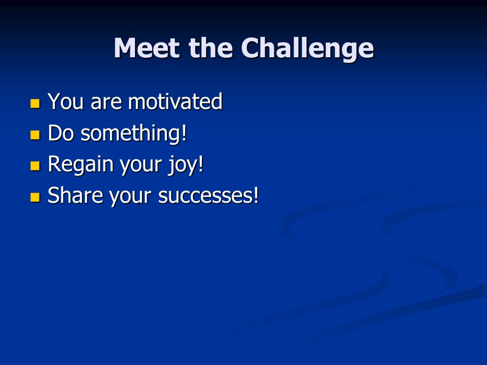 Meet the Challenge You are motivated You are motivated Do something.
