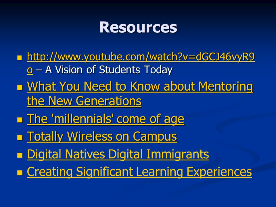 Resources   v=dGCJ46vyR9 o – A Vision of Students Today   v=dGCJ46vyR9 o – A Vision of Students Today   v=dGCJ46vyR9 o   v=dGCJ46vyR9 o What You Need to Know about Mentoring the New Generations What You Need to Know about Mentoring the New Generations What You Need to Know about Mentoring the New Generations What You Need to Know about Mentoring the New Generations The millennials come of age The millennials come of age The millennials come of age The millennials come of age Totally Wireless on Campus Totally Wireless on Campus Totally Wireless on Campus Totally Wireless on Campus Digital Natives Digital Immigrants Creating Significant Learning Experiences