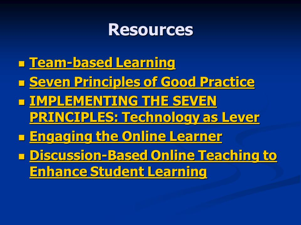 Resources Team-based Learning Team-based Learning Team-based Learning Team-based Learning Seven Principles of Good Practice Seven Principles of Good Practice Seven Principles of Good Practice Seven Principles of Good Practice IMPLEMENTING THE SEVEN PRINCIPLES: Technology as Lever IMPLEMENTING THE SEVEN PRINCIPLES: Technology as Lever IMPLEMENTING THE SEVEN PRINCIPLES: Technology as Lever IMPLEMENTING THE SEVEN PRINCIPLES: Technology as Lever Engaging the Online Learner Engaging the Online Learner Engaging the Online Learner Engaging the Online Learner Discussion-Based Online Teaching to Enhance Student Learning Discussion-Based Online Teaching to Enhance Student Learning Discussion-Based Online Teaching to Enhance Student Learning Discussion-Based Online Teaching to Enhance Student Learning