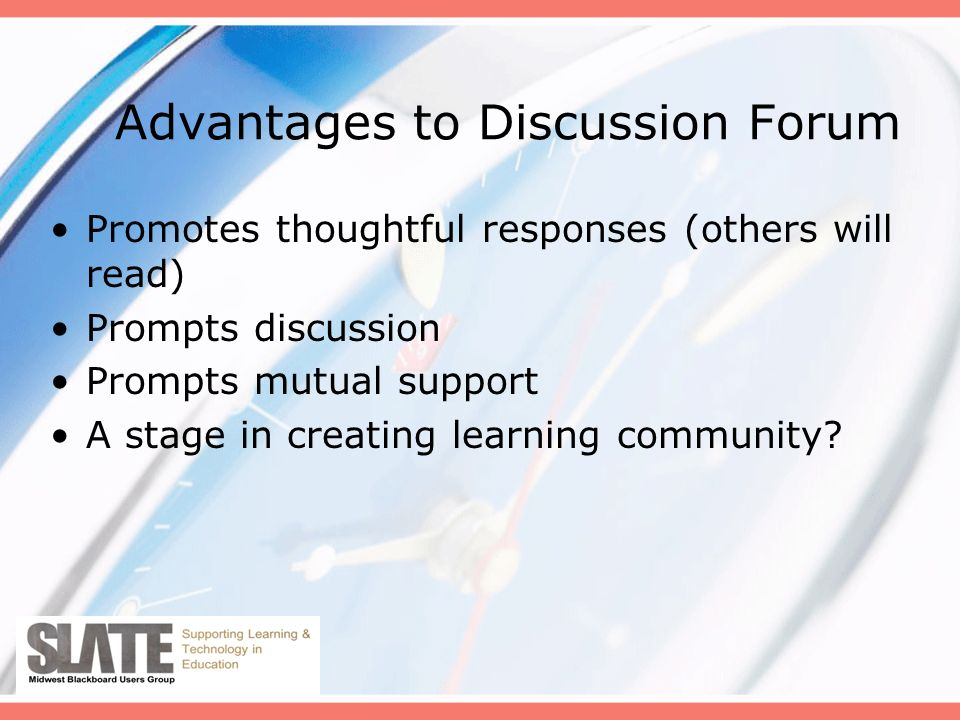 Advantages to Discussion Forum Promotes thoughtful responses (others will read) Prompts discussion Prompts mutual support A stage in creating learning community