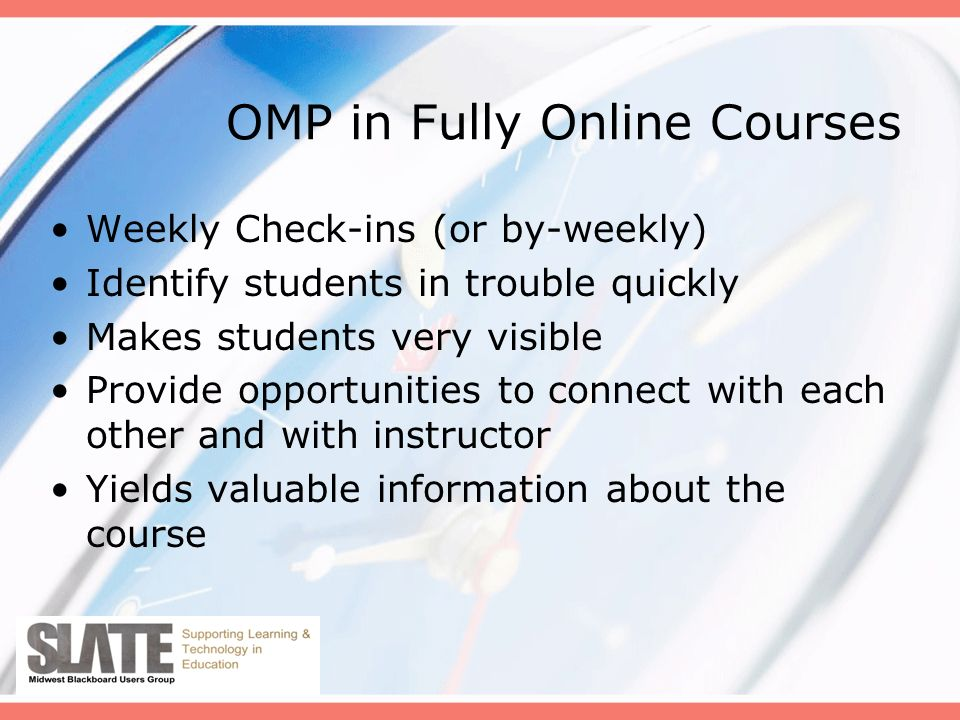 OMP in Fully Online Courses Weekly Check-ins (or by-weekly) Identify students in trouble quickly Makes students very visible Provide opportunities to connect with each other and with instructor Yields valuable information about the course