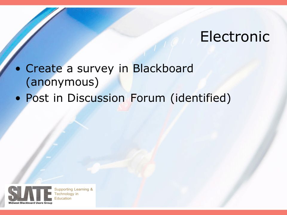 Electronic Create a survey in Blackboard (anonymous) Post in Discussion Forum (identified)