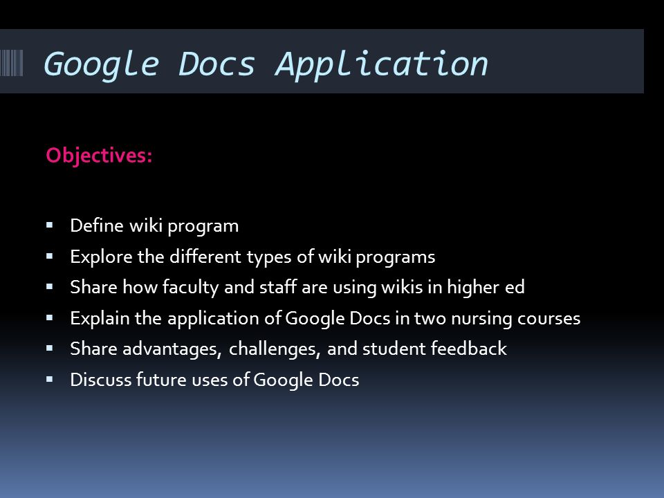 Google Docs Application Objectives: Define wiki program Explore the different types of wiki programs Share how faculty and staff are using wikis in higher ed Explain the application of Google Docs in two nursing courses Share advantages, challenges, and student feedback Discuss future uses of Google Docs