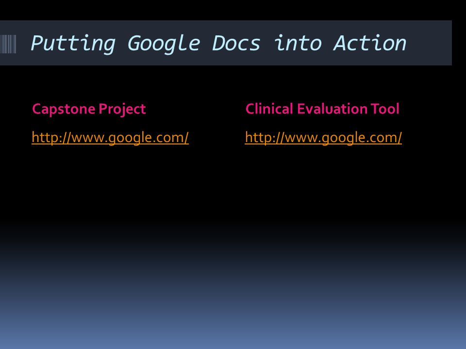 Putting Google Docs into Action Capstone ProjectClinical Evaluation Tool http://www.google.com/