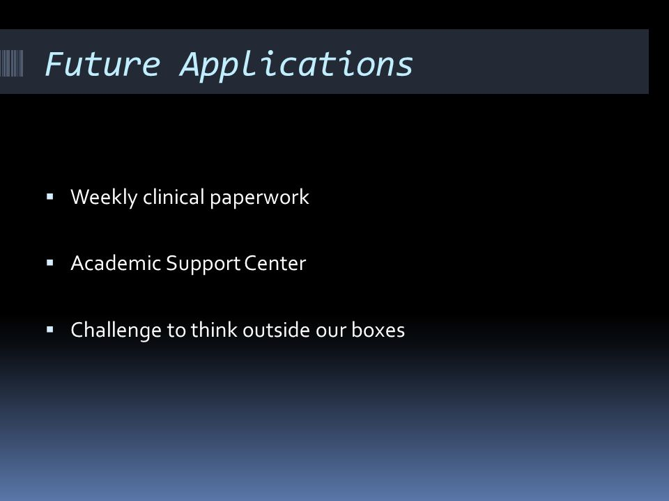 Future Applications Weekly clinical paperwork Academic Support Center Challenge to think outside our boxes
