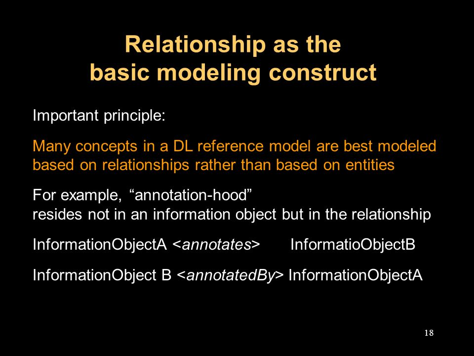 18 Relationship as the basic modeling construct Important principle: Many concepts in a DL reference model are best modeled based on relationships rather than based on entities For example, annotation-hood resides not in an information object but in the relationship InformationObjectA InformatioObjectB InformationObject B InformationObjectA