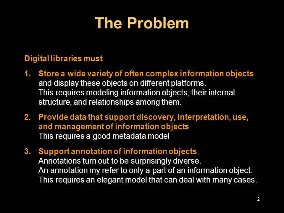 2 The Problem Digital libraries must 1.Store a wide variety of often complex information objects and display these objects on different platforms.