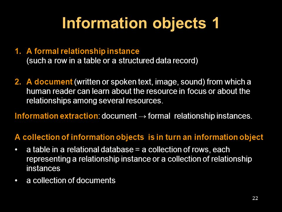22 Information objects 1 1.A formal relationship instance (such a row in a table or a structured data record) 2.A document (written or spoken text, image, sound) from which a human reader can learn about the resource in focus or about the relationships among several resources.